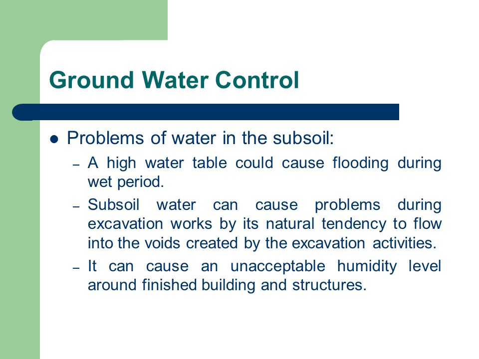 Ground Water Control Problems of water in the subsoil: – A high water table could cause flooding during wet period. – Subsoil water can cause problems