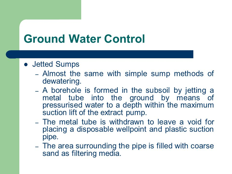 Jetted Sumps – Almost the same with simple sump methods of dewatering. – A borehole is formed in the subsoil by jetting a metal tube into the ground b