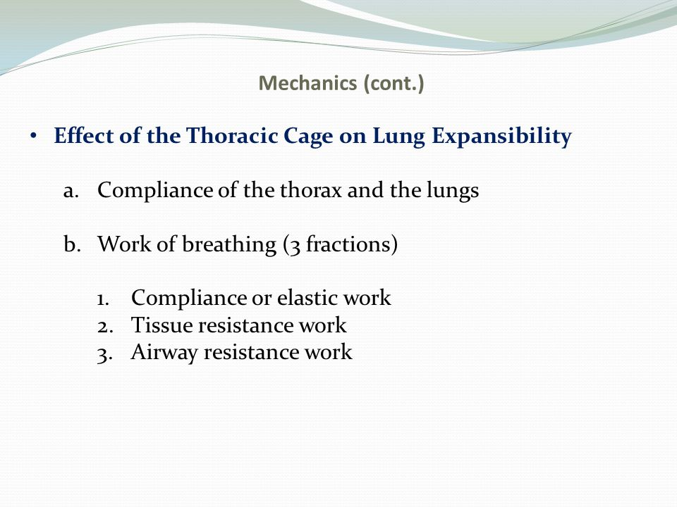 Mechanics (cont.) Effect of the Thoracic Cage on Lung Expansibility a.Compliance of the thorax and the lungs b.Work of breathing (3 fractions) 1.Compliance or elastic work 2.Tissue resistance work 3.Airway resistance work
