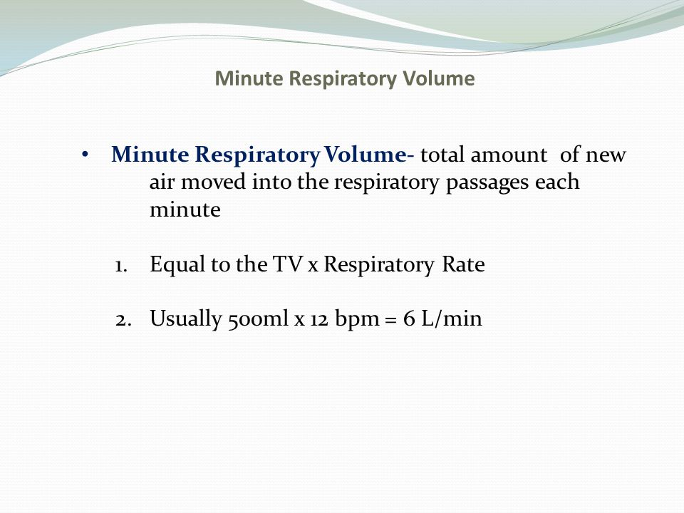 Minute Respiratory Volume Minute Respiratory Volume- total amount of new air moved into the respiratory passages each minute 1.Equal to the TV x Respi
