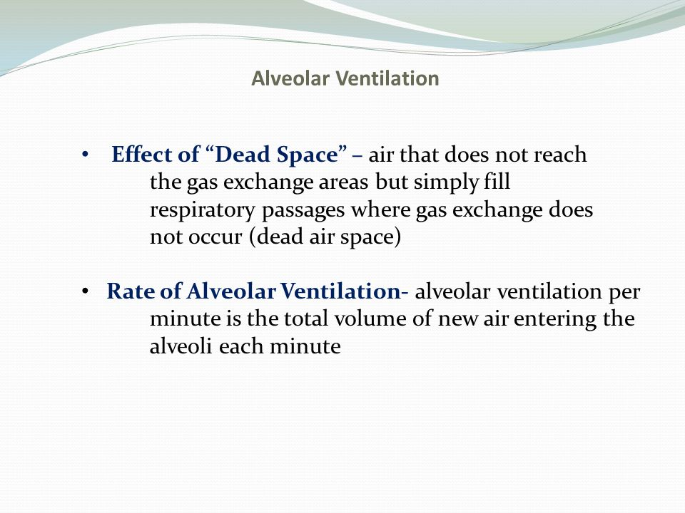 Alveolar Ventilation Effect of Dead Space – air that does not reach the gas exchange areas but simply fill respiratory passages where gas exchange does not occur (dead air space) Rate of Alveolar Ventilation- alveolar ventilation per minute is the total volume of new air entering the alveoli each minute