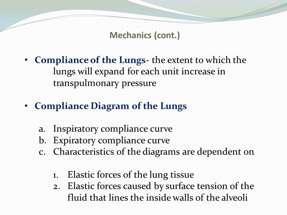 Mechanics (cont.) Compliance of the Lungs- the extent to which the lungs will expand for each unit increase in transpulmonary pressure Compliance Diag