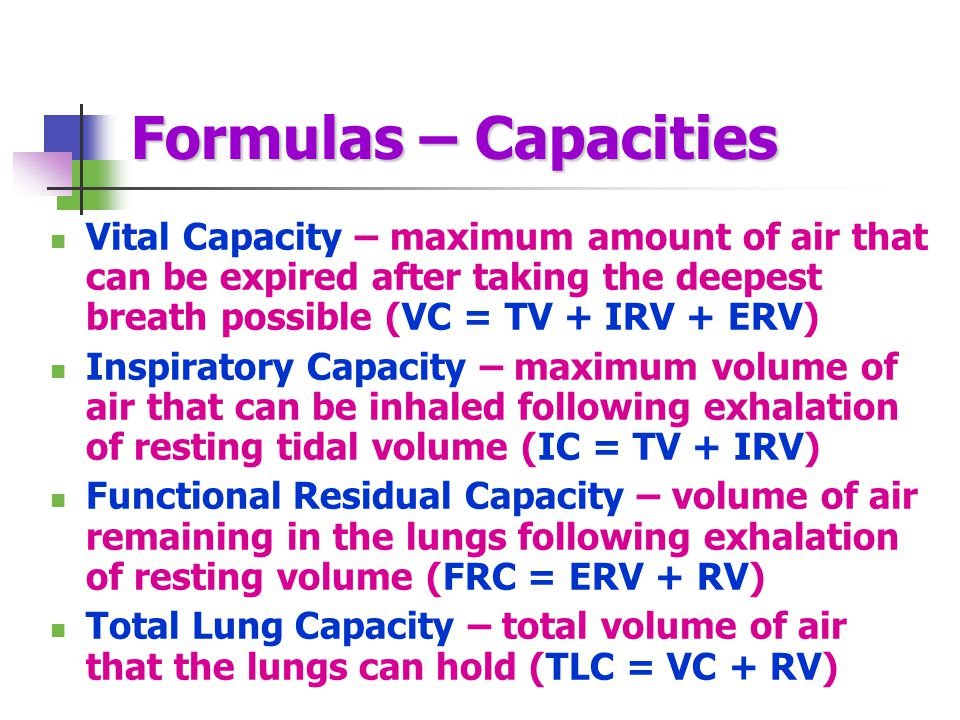 Formulas – Capacities Vital Capacity – maximum amount of air that can be expired after taking the deepest breath possible (VC = TV + IRV + ERV) Inspiratory Capacity – maximum volume of air that can be inhaled following exhalation of resting tidal volume (IC = TV + IRV) Functional Residual Capacity – volume of air remaining in the lungs following exhalation of resting volume (FRC = ERV + RV) Total Lung Capacity – total volume of air that the lungs can hold (TLC = VC + RV)