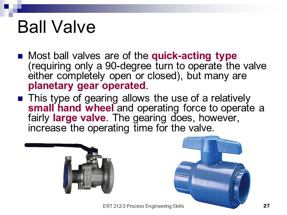 Ball Valve Most ball valves are of the quick-acting type (requiring only a 90-degree turn to operate the valve either completely open or closed), but