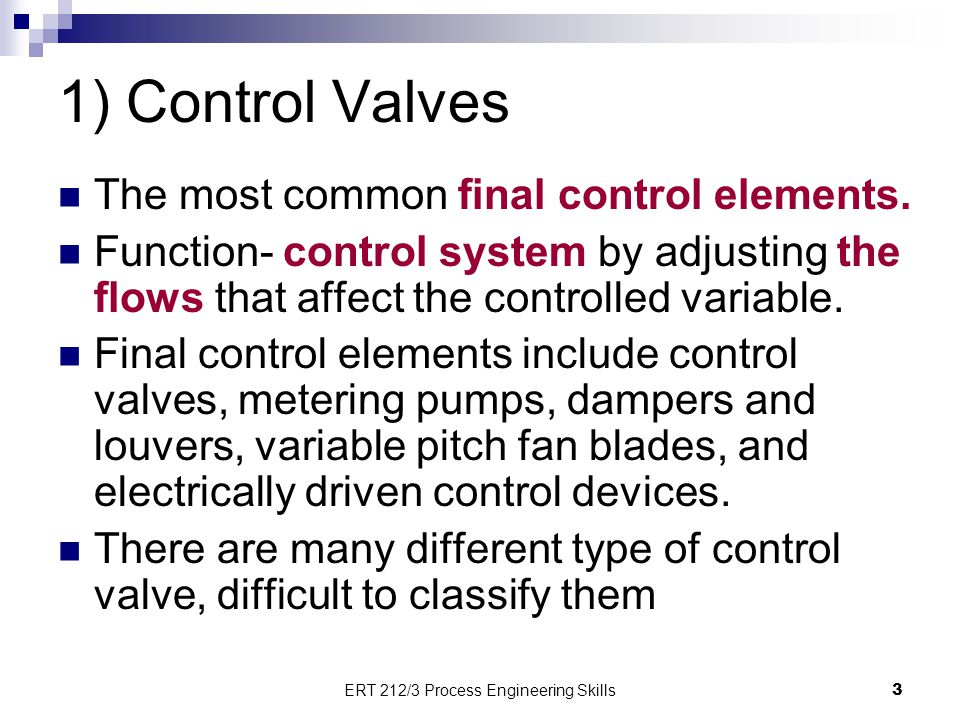1) Control Valves The most common final control elements. Function- control system by adjusting the flows that affect the controlled variable. Final c