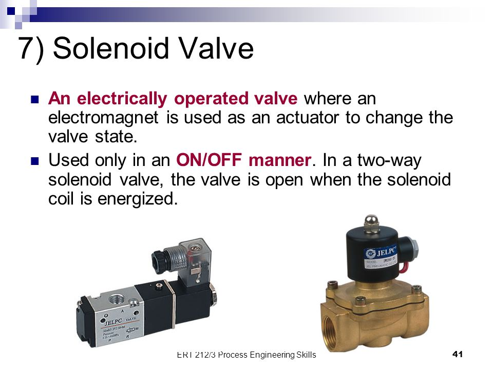 7) Solenoid Valve An electrically operated valve where an electromagnet is used as an actuator to change the valve state. Used only in an ON/OFF manne