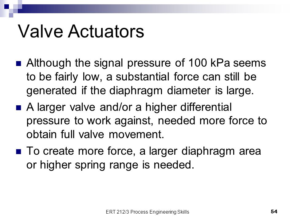 Valve Actuators 54 ERT 212/3 Process Engineering Skills Although the signal pressure of 100 kPa seems to be fairly low, a substantial force can still