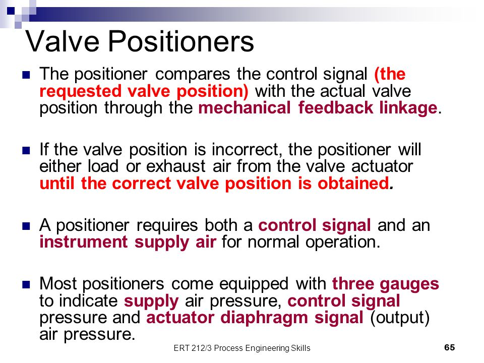 Valve Positioners The positioner compares the control signal (the requested valve position) with the actual valve position through the mechanical feed