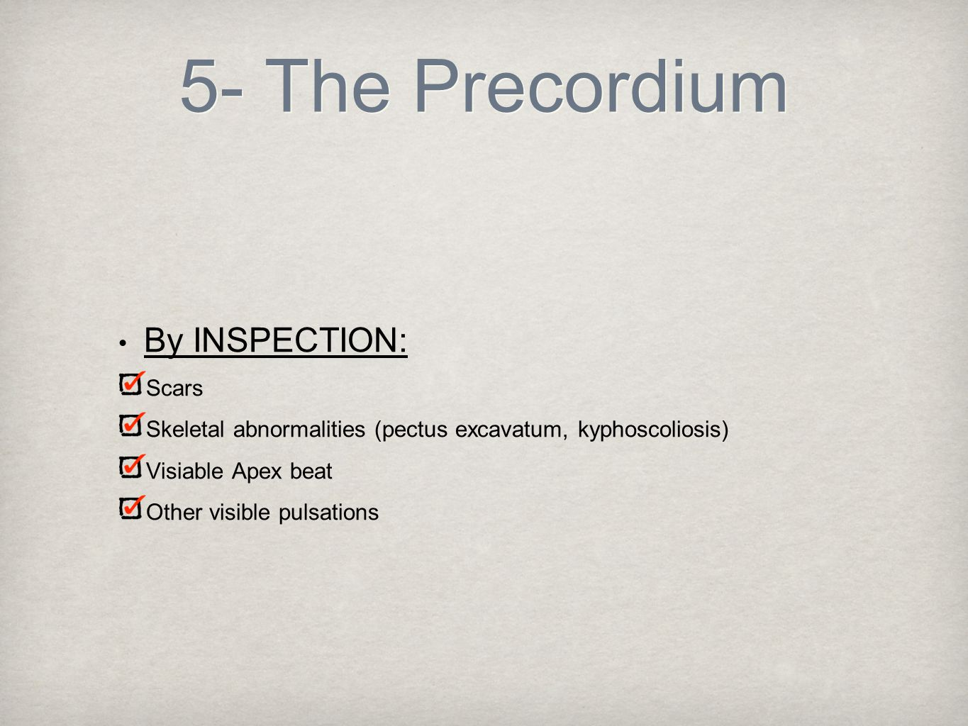 5- The Precordium By INSPECTION: Scars Skeletal abnormalities (pectus excavatum, kyphoscoliosis) Visiable Apex beat Other visible pulsations
