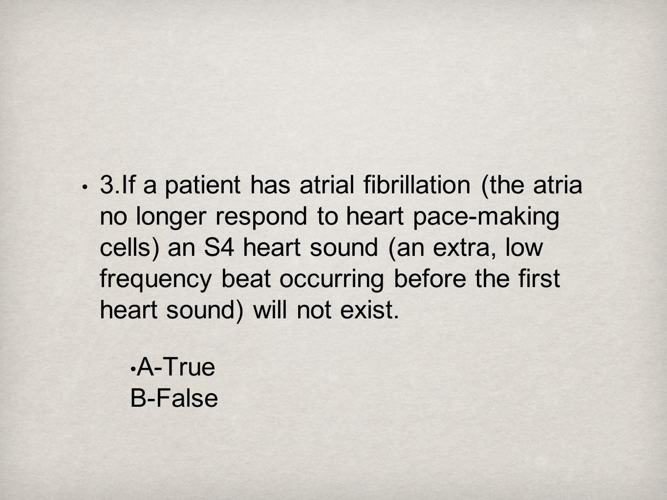 3.If a patient has atrial fibrillation (the atria no longer respond to heart pace-making cells) an S4 heart sound (an extra, low frequency beat occurr