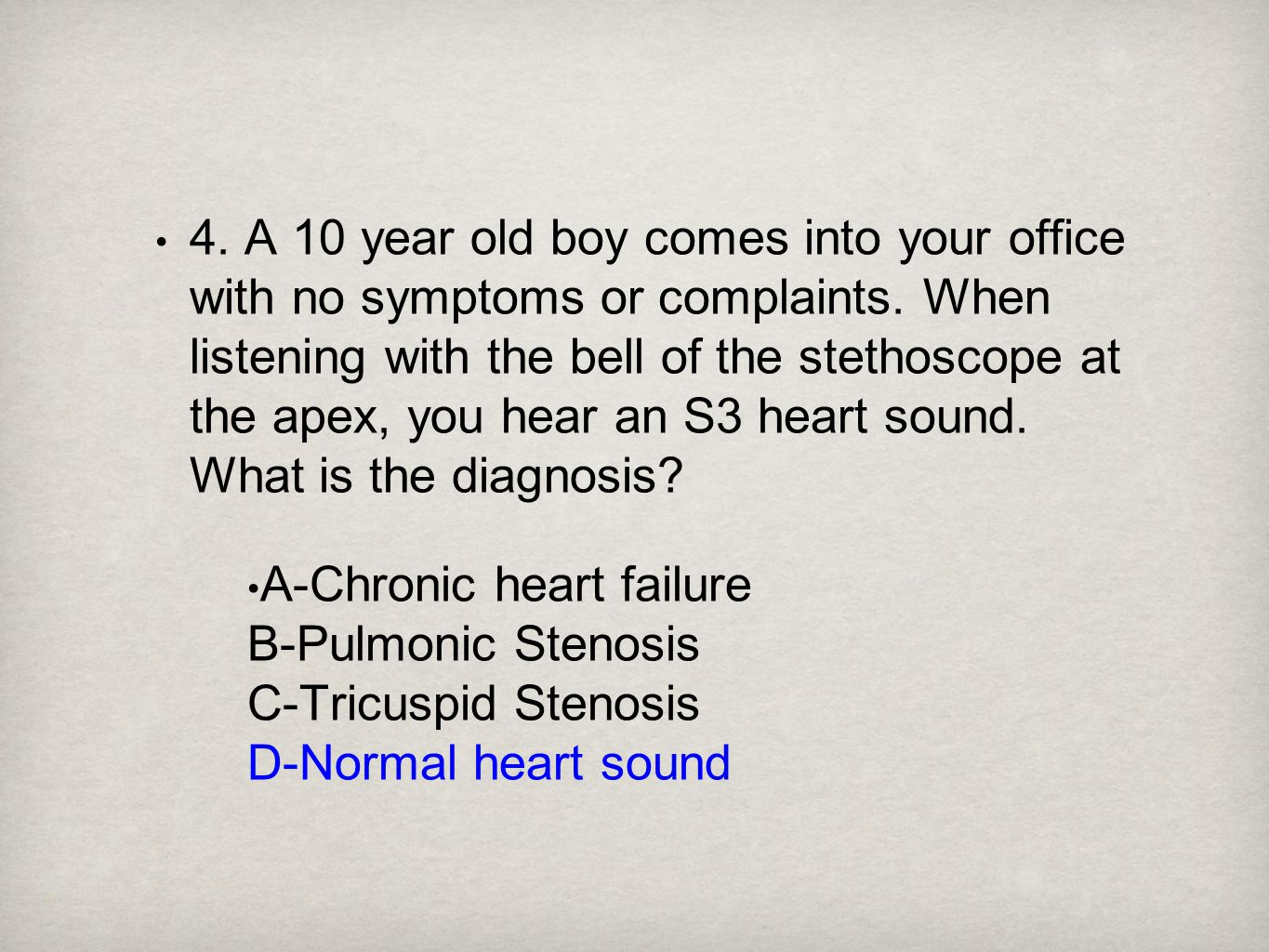 4. A 10 year old boy comes into your office with no symptoms or complaints. When listening with the bell of the stethoscope at the apex, you hear an S
