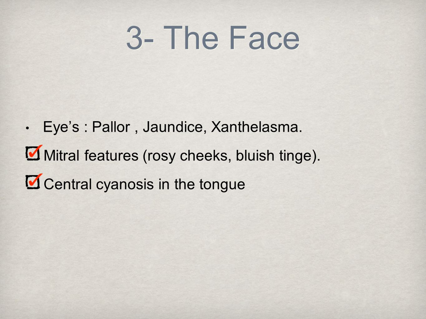 3- The Face Eye's : Pallor, Jaundice, Xanthelasma. Mitral features (rosy cheeks, bluish tinge). Central cyanosis in the tongue
