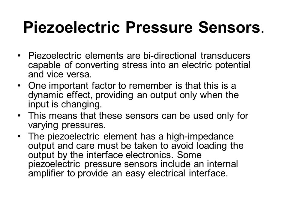 Piezoelectric Pressure Sensors. Piezoelectric elements are bi-directional transducers capable of converting stress into an electric potential and vice