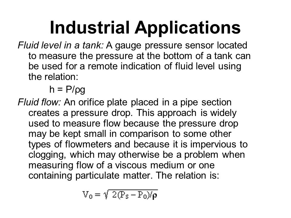 Industrial Applications Fluid level in a tank: A gauge pressure sensor located to measure the pressure at the bottom of a tank can be used for a remot