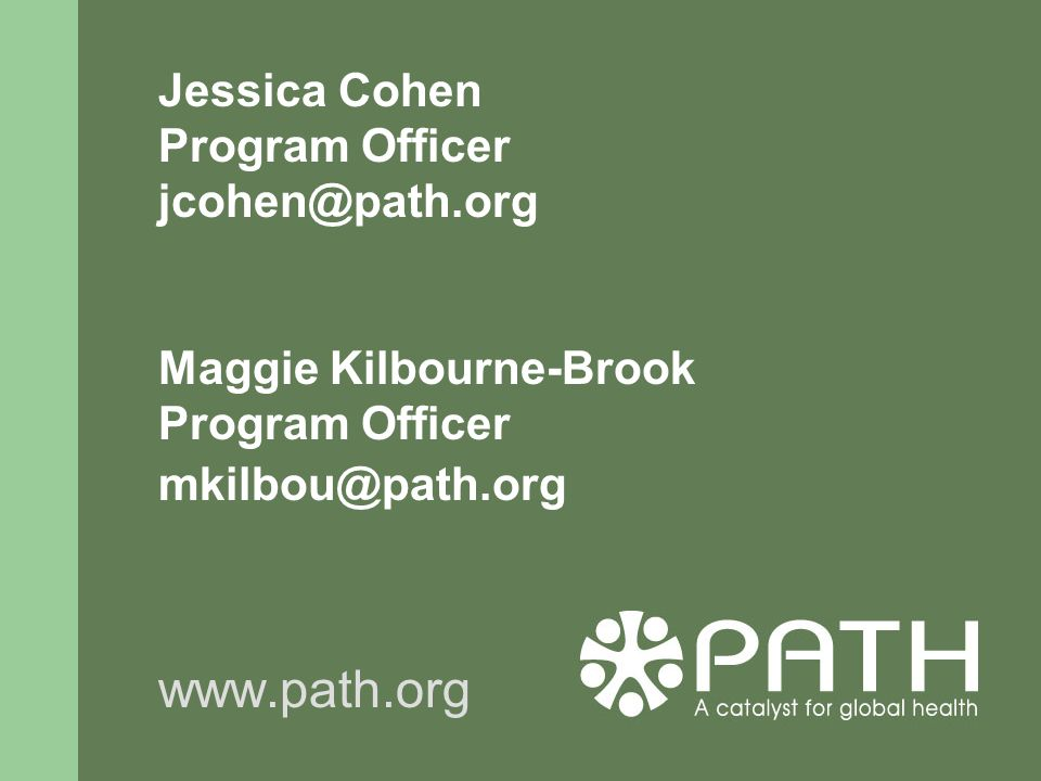 Jessica Cohen Program Officer jcohen@path.org Maggie Kilbourne-Brook Program Officer mkilbou@path.org www.path.org