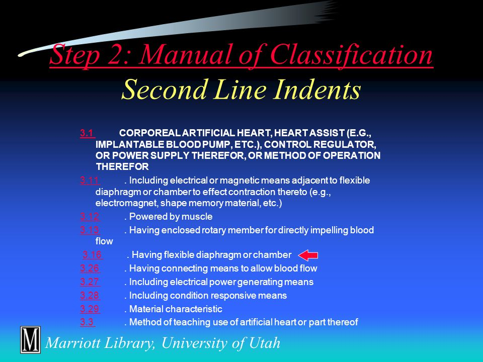 Marriott Library, University of Utah Step 2: Manual of Classification Step 2: Manual of Classification Main or First Line Subclasses Class 623Class 623 PROSTHESIS (I.E., ARTIFICIAL BODY MEMBERS), PARTS THEREOF, OR AIDS AND ACCESSORIES THEREFOR 1.1 ARTERIAL PROSTHESIS (I.E., BLOOD VESSEL)1.1 2.1 HEART VALVE2.1 3.1 CORPOREAL ARTIFICIAL HEART, HEART ASSIST (E.G., IMPLANTABLE BLOOD PUMP, ETC.), CONTROL REGULATOR, OR POWER SUPPLY THEREFOR, OR METHOD OF OPERATION THEREFOR3.1 4.1 EYE PROSTHESIS (E.G., LENS OR CORNEAL IMPLANT, OR ARTIFICIAL EYE, ETC.)4.1 7 BREAST PROSTHESIS7 9 LARYNX, TRACHEA, TRACHEOBRONCHIAL PROSTHESIS OR COMBINATION THEREOF9 10 EAR OR NOSE PROSTHESIS10 11.11 IMPLANTABLE PROSTHESIS11.11 etc.