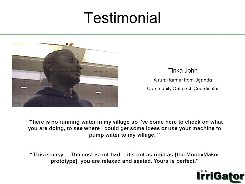 Testimonial There is no running water in my village so I ve come here to check on what you are doing, to see where I could get some ideas or use your machine to pump water to my village.