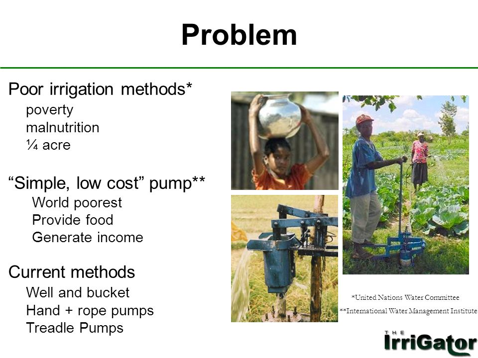 Problem Poor irrigation methods* poverty malnutrition ¼ acre Simple, low cost pump** World poorest Provide food Generate income Current methods Well and bucket Hand + rope pumps Treadle Pumps *United Nations Water Committee **International Water Management Institute