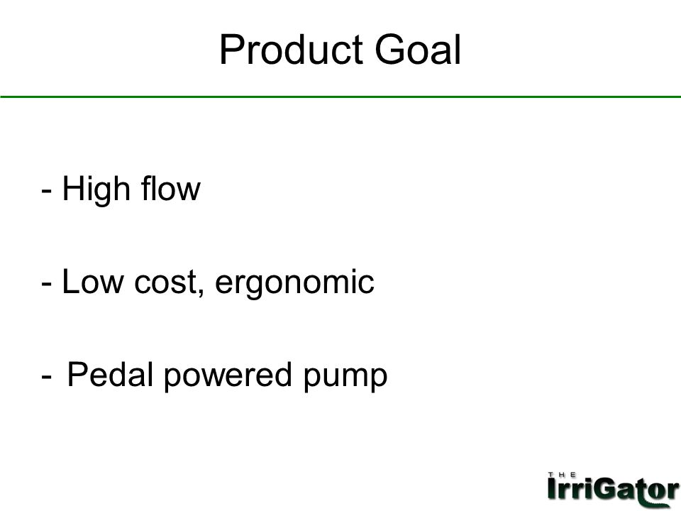 Product Goal - High flow - Low cost, ergonomic -Pedal powered pump