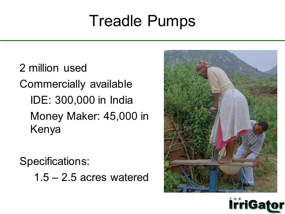 Treadle Pumps 2 million used Commercially available IDE: 300,000 in India Money Maker: 45,000 in Kenya Specifications: 1.5 – 2.5 acres watered