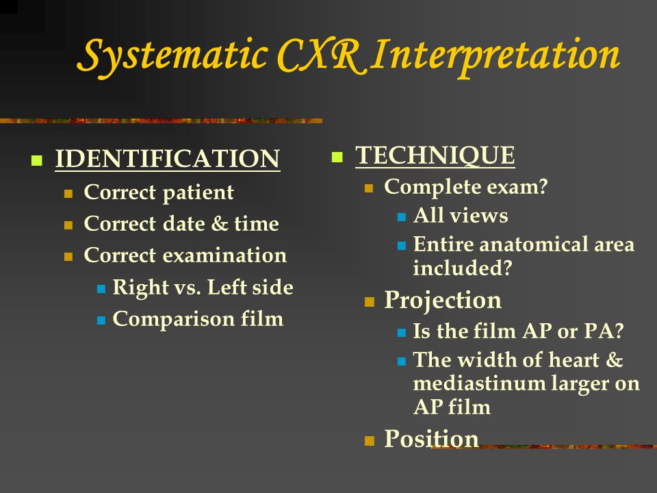 Systematic CXR Interpretation IDENTIFICATION Correct patient Correct date & time Correct examination Right vs. Left side Comparison film TECHNIQUE Com