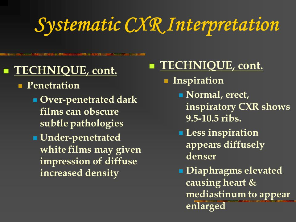 Systematic CXR Interpretation TECHNIQUE, cont. Penetration Over-penetrated dark films can obscure subtle pathologies Under-penetrated white films may