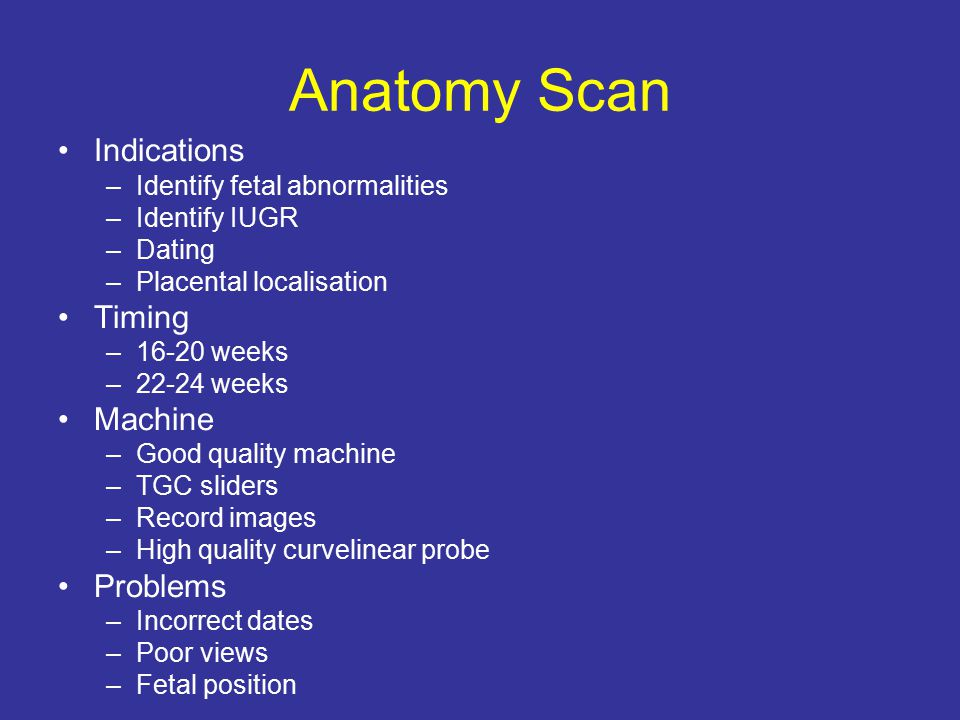 Anatomy Scan Indications –Identify fetal abnormalities –Identify IUGR –Dating –Placental localisation Timing –16-20 weeks –22-24 weeks Machine –Good quality machine –TGC sliders –Record images –High quality curvelinear probe Problems –Incorrect dates –Poor views –Fetal position