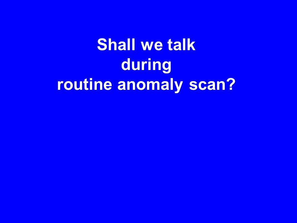 Shall we talk during routine anomaly scan?