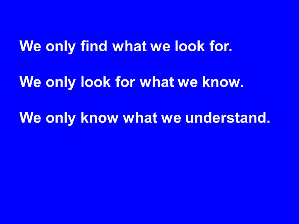 We only find what we look for. We only look for what we know. We only know what we understand.