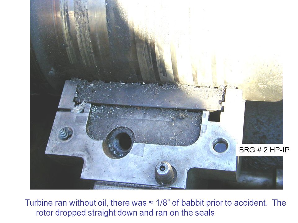 """BRG # 2 HP-IP Turbine ran without oil, there was ≈ 1/8"""" of babbit prior to accident. The rotor dropped straight down and ran on the seals"""