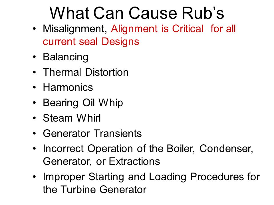 What Can Cause Rub's Misalignment, Alignment is Critical for all current seal Designs Balancing Thermal Distortion Harmonics Bearing Oil Whip Steam Wh