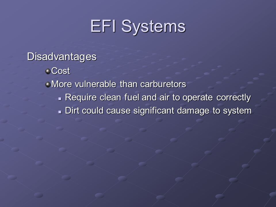 EFI Systems DisadvantagesCost More vulnerable than carburetors Require clean fuel and air to operate correctly Require clean fuel and air to operate c