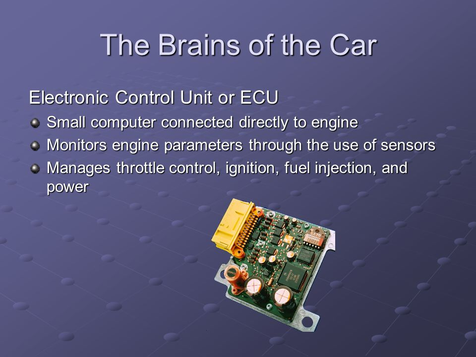 The Brains of the Car Electronic Control Unit or ECU Small computer connected directly to engine Monitors engine parameters through the use of sensors
