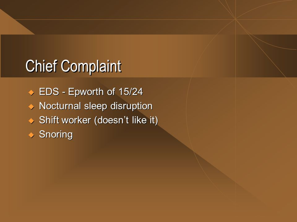 Chief Complaint  EDS - Epworth of 15/24  Nocturnal sleep disruption  Shift worker (doesn't like it)  Snoring  EDS - Epworth of 15/24  Nocturnal sleep disruption  Shift worker (doesn't like it)  Snoring