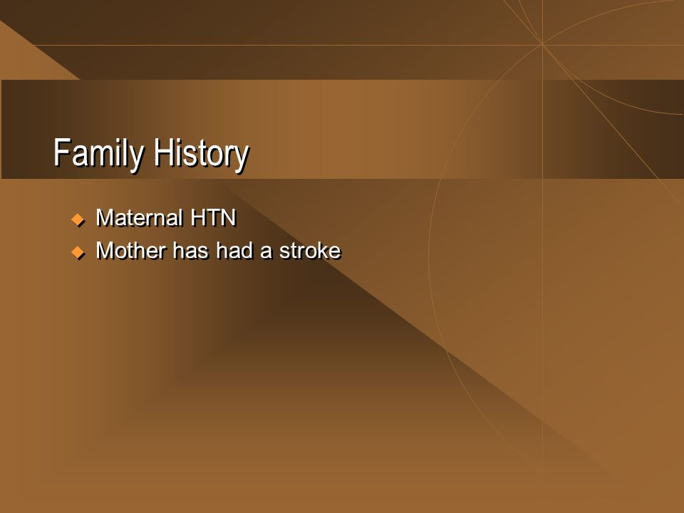 Family History  Maternal HTN  Mother has had a stroke  Maternal HTN  Mother has had a stroke