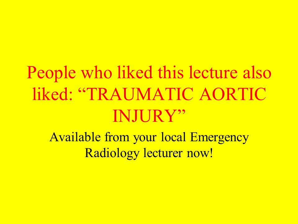 "People who liked this lecture also liked: ""TRAUMATIC AORTIC INJURY"" Available from your local Emergency Radiology lecturer now!"