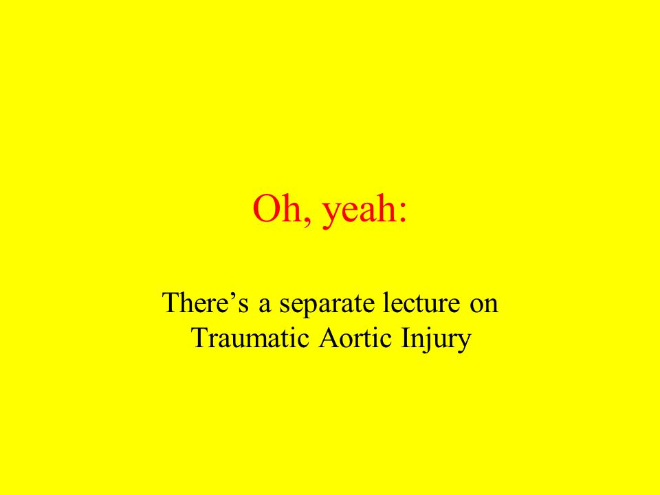 Oh, yeah: There's a separate lecture on Traumatic Aortic Injury
