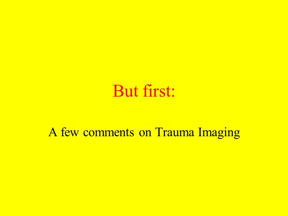 But first: A few comments on Trauma Imaging