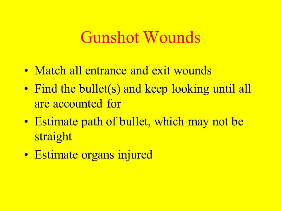 Gunshot Wounds Match all entrance and exit wounds Find the bullet(s) and keep looking until all are accounted for Estimate path of bullet, which may n