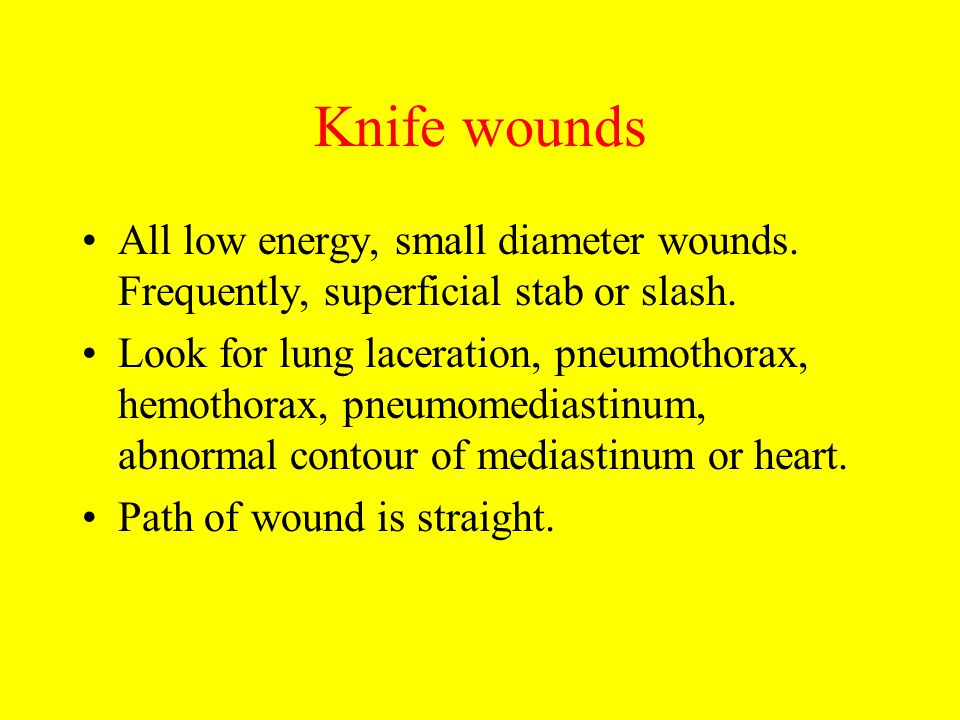 Knife wounds All low energy, small diameter wounds. Frequently, superficial stab or slash. Look for lung laceration, pneumothorax, hemothorax, pneumom