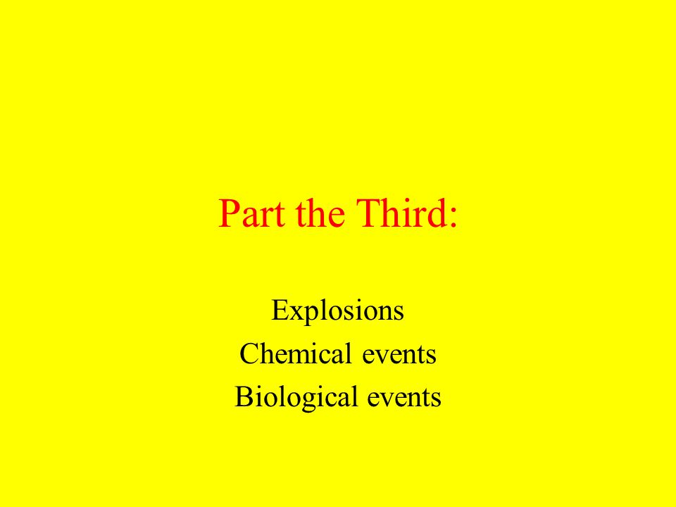 Part the Third: Explosions Chemical events Biological events