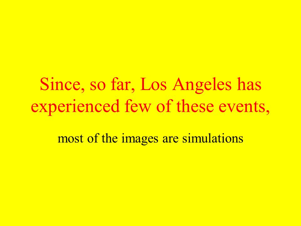 Since, so far, Los Angeles has experienced few of these events, most of the images are simulations