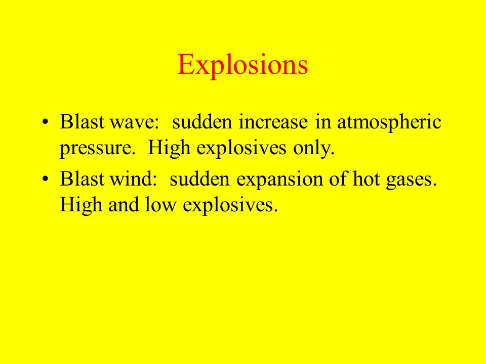 Explosions Blast wave: sudden increase in atmospheric pressure. High explosives only. Blast wind: sudden expansion of hot gases. High and low explosiv