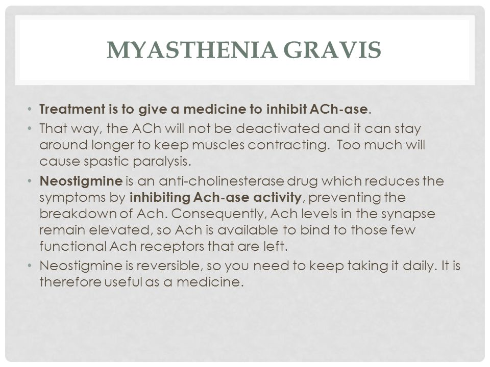 MYASTHENIA GRAVIS Treatment is to give a medicine to inhibit ACh-ase. That way, the ACh will not be deactivated and it can stay around longer to keep