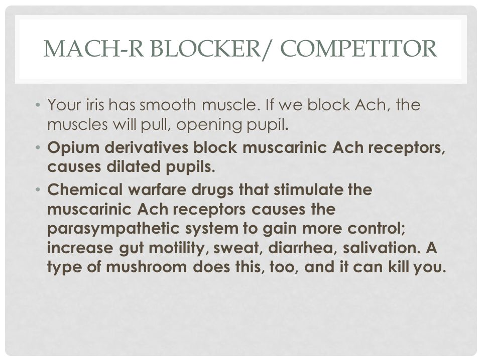 MACH-R BLOCKER/ COMPETITOR Your iris has smooth muscle. If we block Ach, the muscles will pull, opening pupil. Opium derivatives block muscarinic Ach
