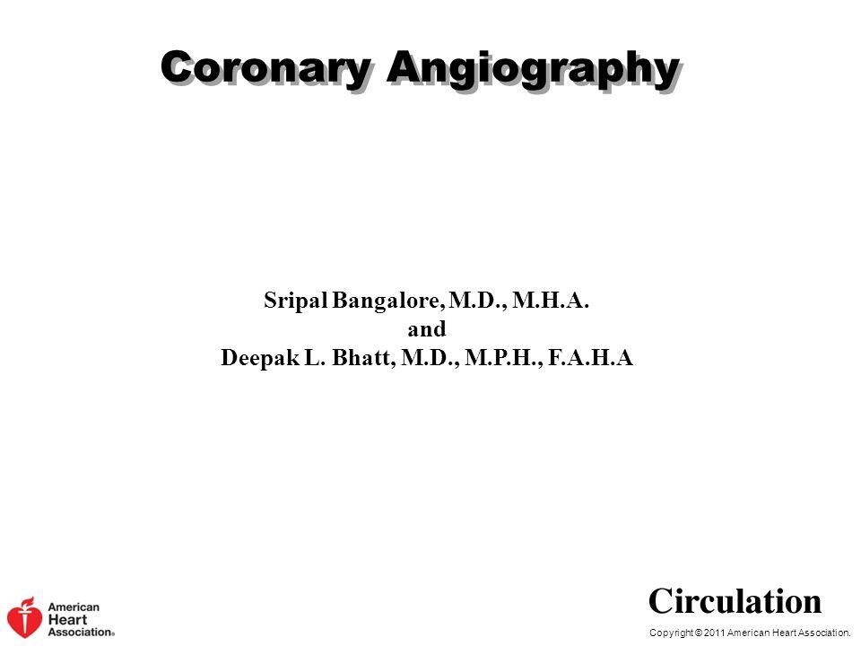 Copyright © 2011 American Heart Association. Coronary Angiography Sripal Bangalore, M.D., M.H.A. and Deepak L. Bhatt, M.D., M.P.H., F.A.H.A