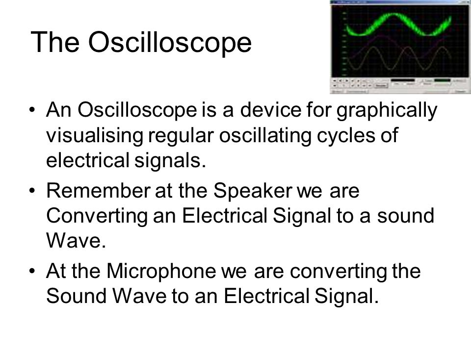 The Oscilloscope An Oscilloscope is a device for graphically visualising regular oscillating cycles of electrical signals.