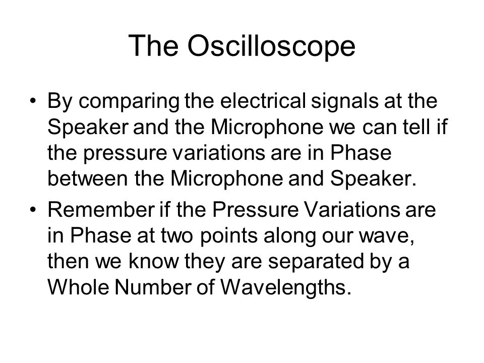The Oscilloscope By comparing the electrical signals at the Speaker and the Microphone we can tell if the pressure variations are in Phase between the Microphone and Speaker.