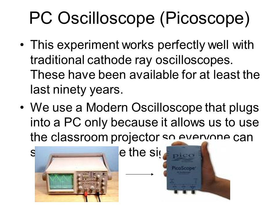 PC Oscilloscope (Picoscope) This experiment works perfectly well with traditional cathode ray oscilloscopes.