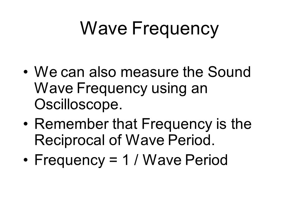 Wave Frequency We can also measure the Sound Wave Frequency using an Oscilloscope.